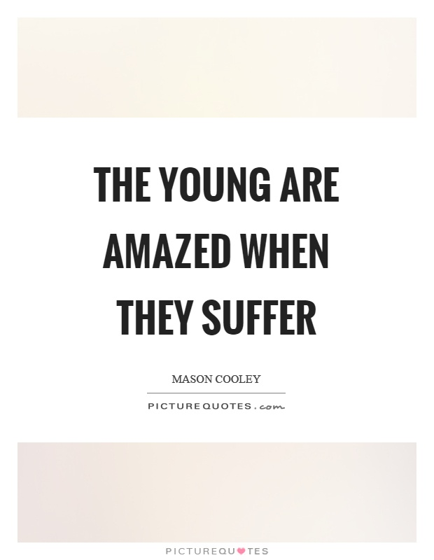 The young are amazed when they suffer Picture Quote #1