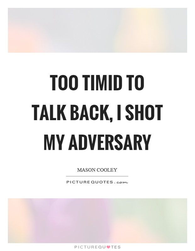 Too timid to talk back, I shot my adversary Picture Quote #1