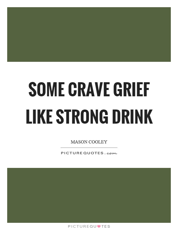 Some crave grief like strong drink Picture Quote #1