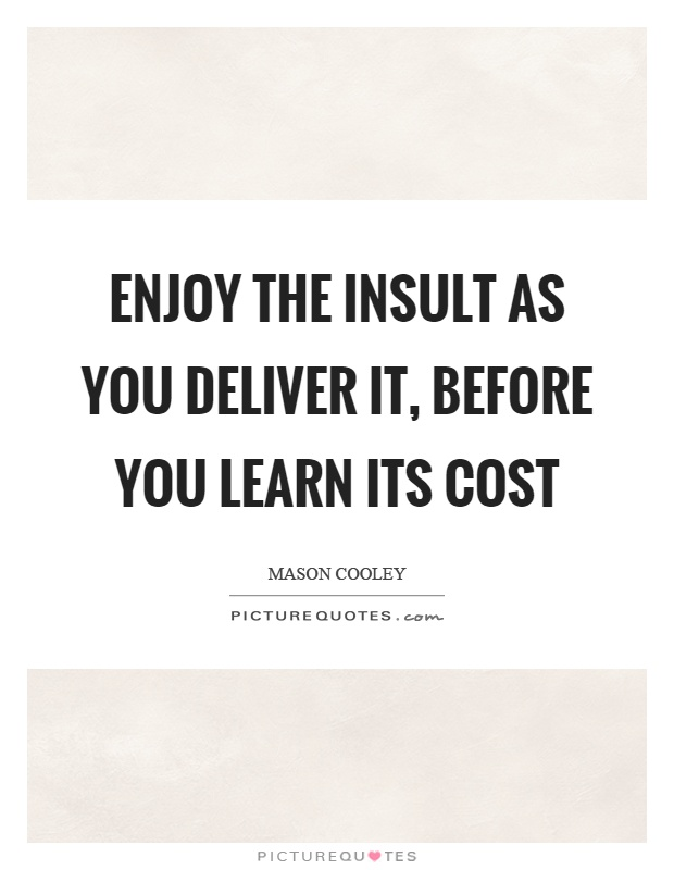 Enjoy the insult as you deliver it, before you learn its cost Picture Quote #1