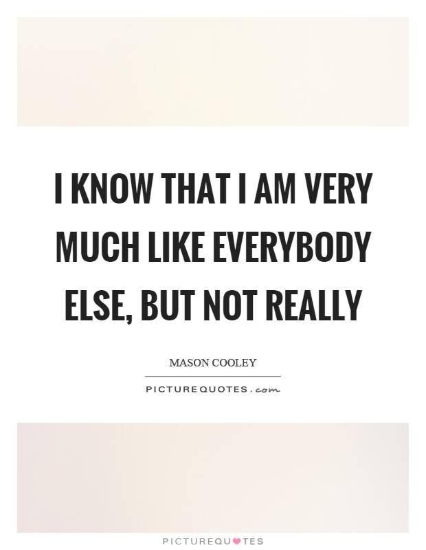 I know that I am very much like everybody else, but not really Picture Quote #1
