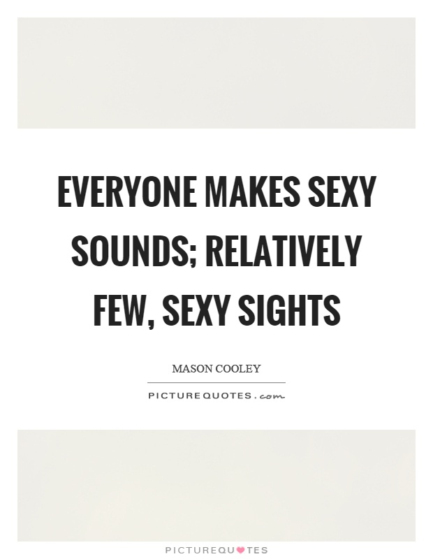 Everyone makes sexy sounds; relatively few, sexy sights Picture Quote #1