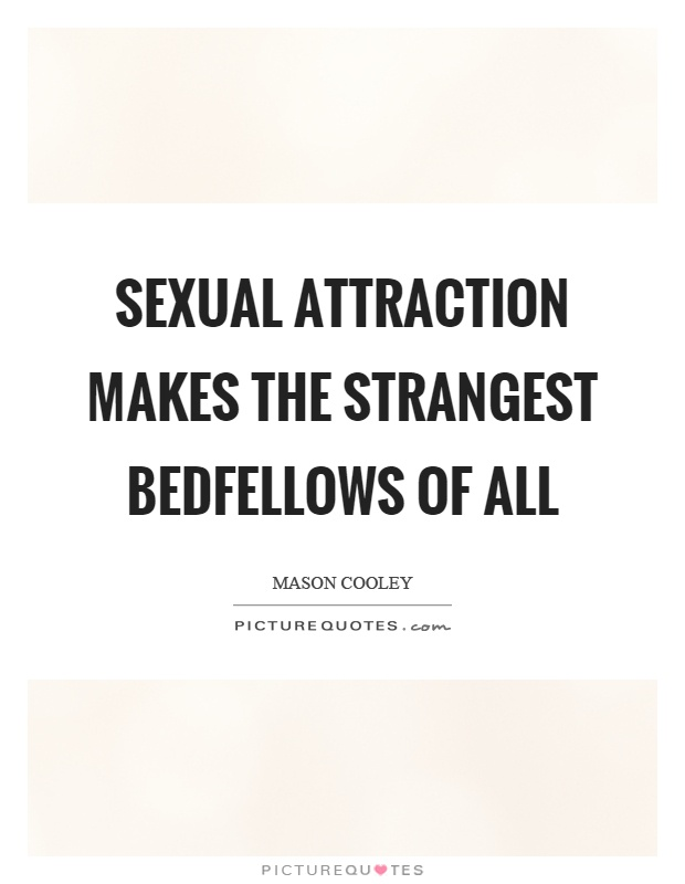 Sexual attraction makes the strangest bedfellows of all Picture Quote #1
