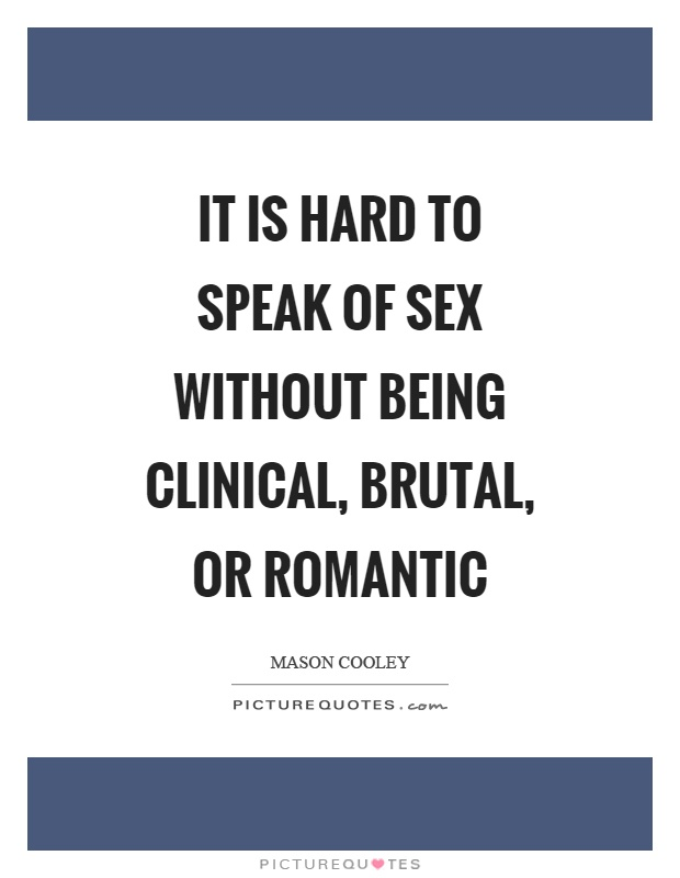 It is hard to speak of sex without being clinical, brutal, or romantic Picture Quote #1