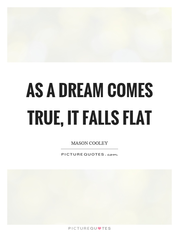 As a dream comes true, it falls flat Picture Quote #1