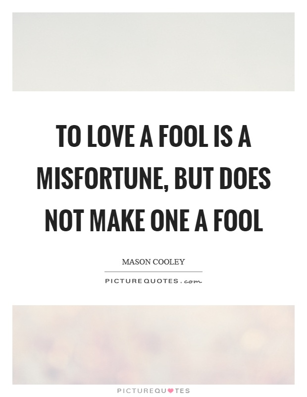to love a fool is a misfortune but does not make one a
