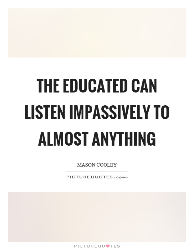 The educated can listen impassively to almost anything Picture Quote #1