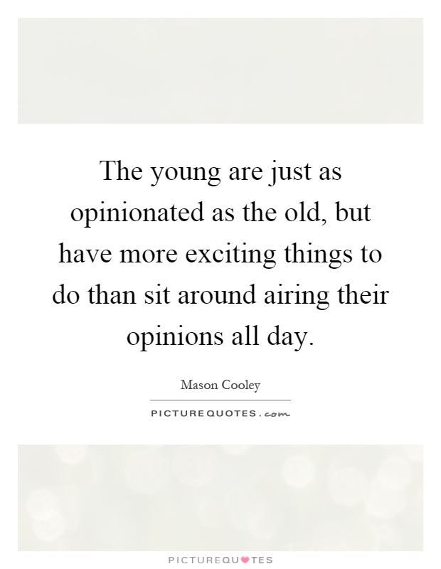 The young are just as opinionated as the old, but have more exciting things to do than sit around airing their opinions all day Picture Quote #1