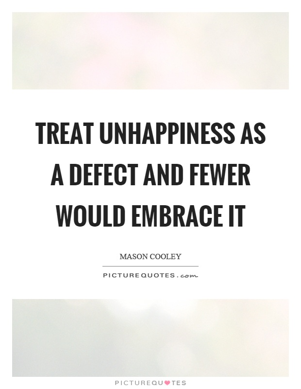 Treat unhappiness as a defect and fewer would embrace it Picture Quote #1
