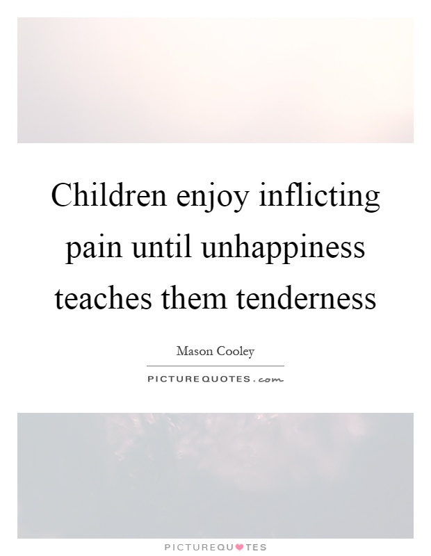 Children enjoy inflicting pain until unhappiness teaches them tenderness Picture Quote #1