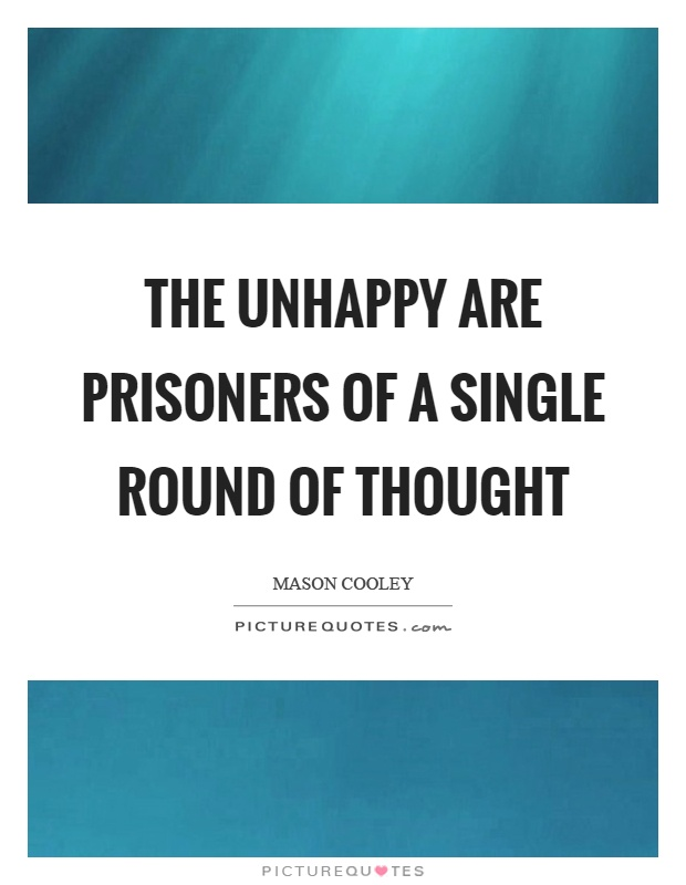 The unhappy are prisoners of a single round of thought Picture Quote #1