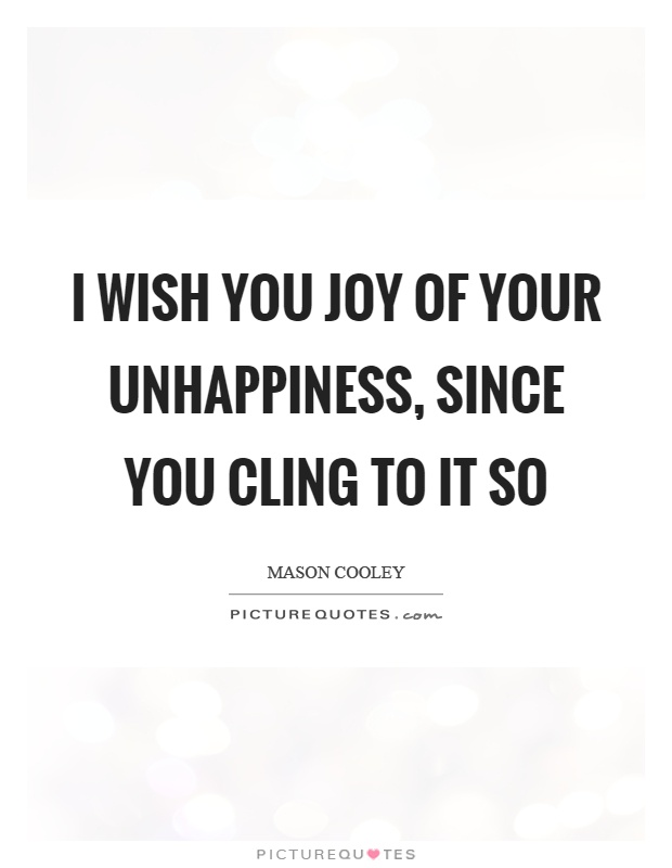 I wish you joy of your unhappiness, since you cling to it so Picture Quote #1