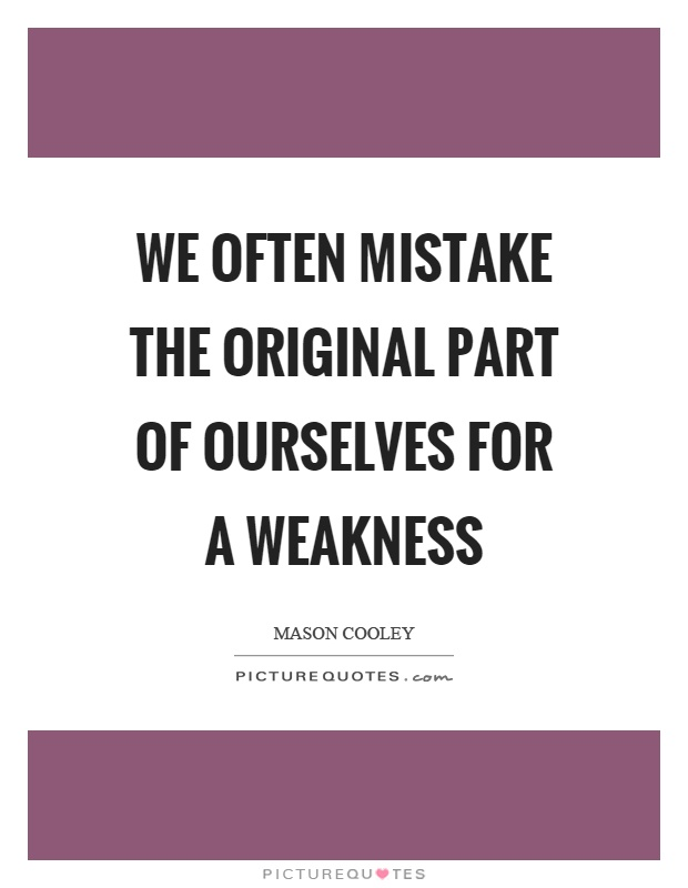 We often mistake the original part of ourselves for a weakness Picture Quote #1