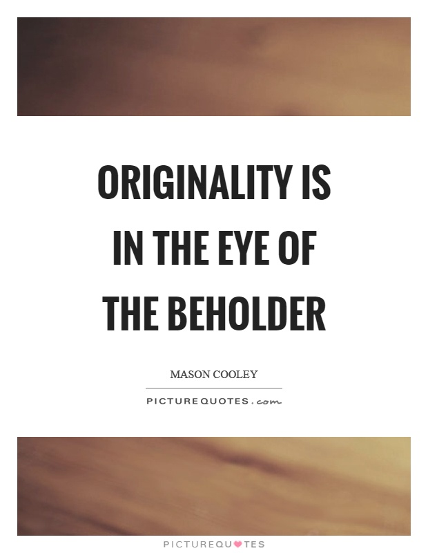 Originality is in the eye of the beholder Picture Quote #1