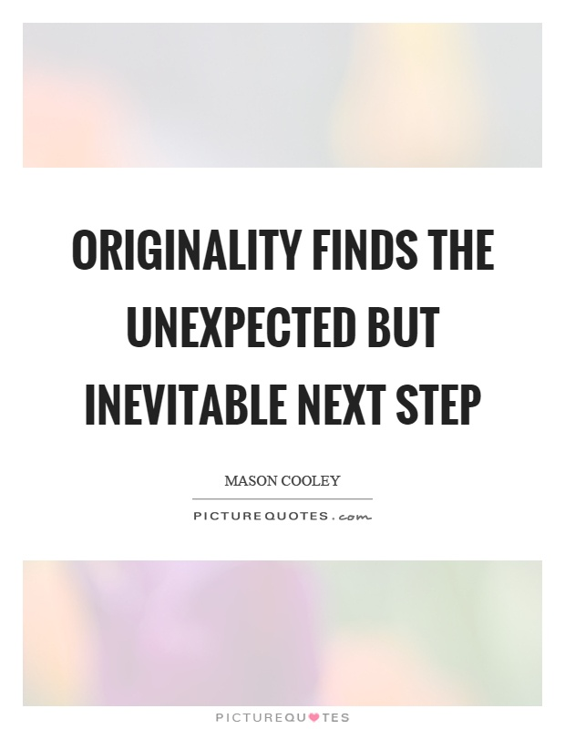 Originality finds the unexpected but inevitable next step Picture Quote #1