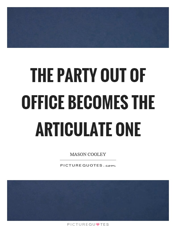 The party out of office becomes the articulate one Picture Quote #1