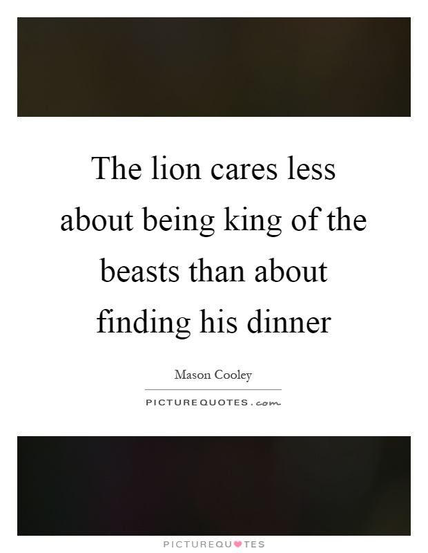 The lion cares less about being king of the beasts than about finding his dinner Picture Quote #1