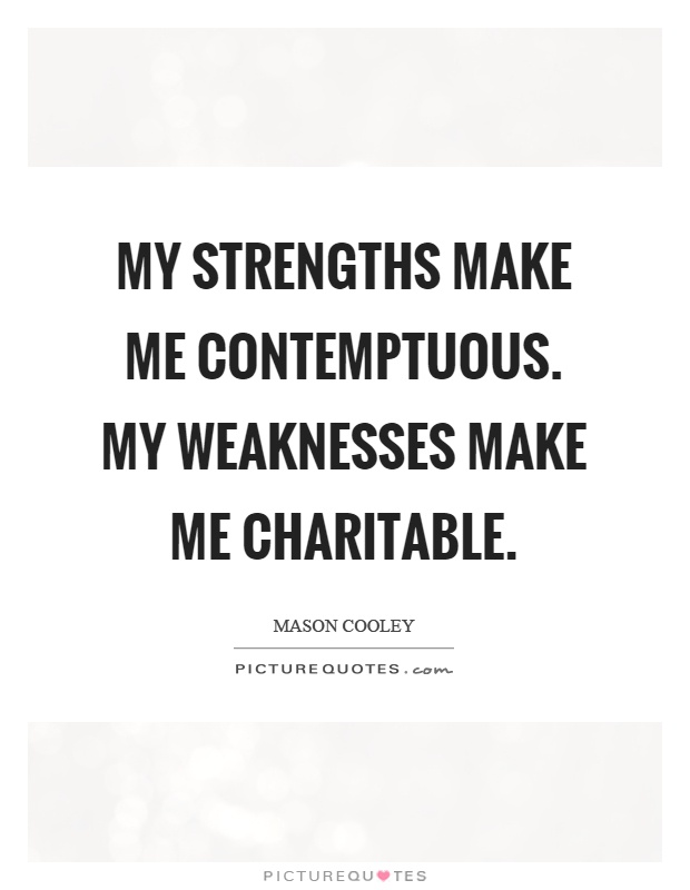 My strengths make me contemptuous. My weaknesses make me charitable Picture Quote #1