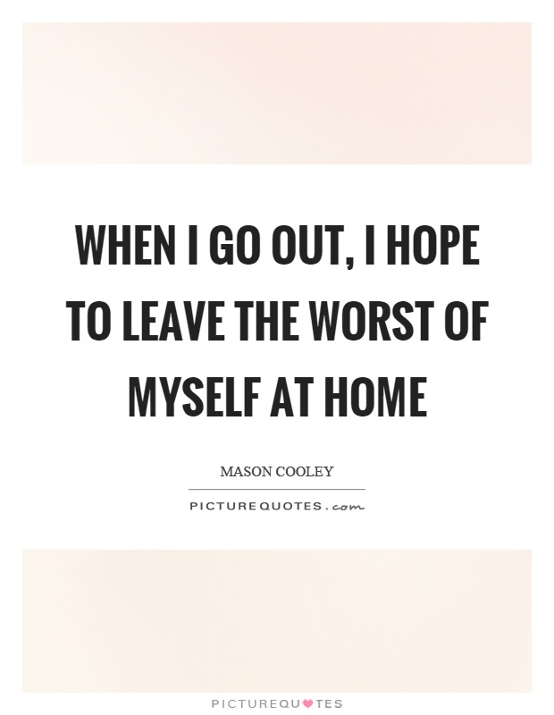 When I go out, I hope to leave the worst of myself at home Picture Quote #1