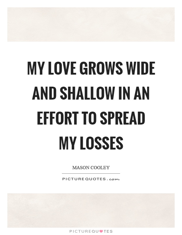 My love grows wide and shallow in an effort to spread my losses Picture Quote #1