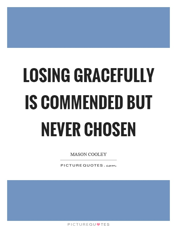 Losing gracefully is commended but never chosen Picture Quote #1