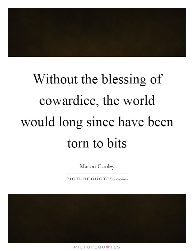 Without the blessing of cowardice, the world would long since have been torn to bits Picture Quote #1