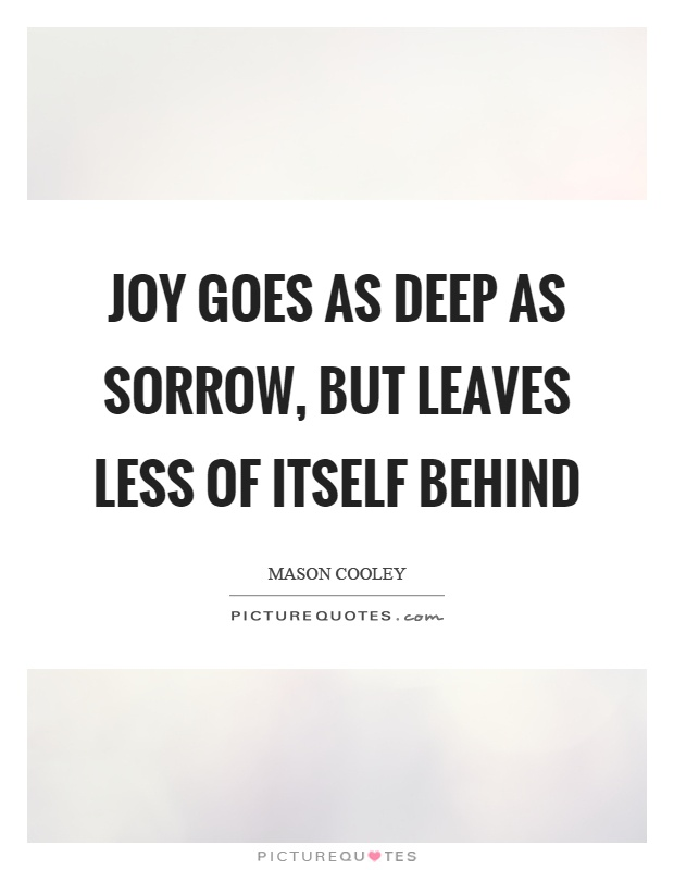 Joy goes as deep as sorrow, but leaves less of itself behind Picture Quote #1