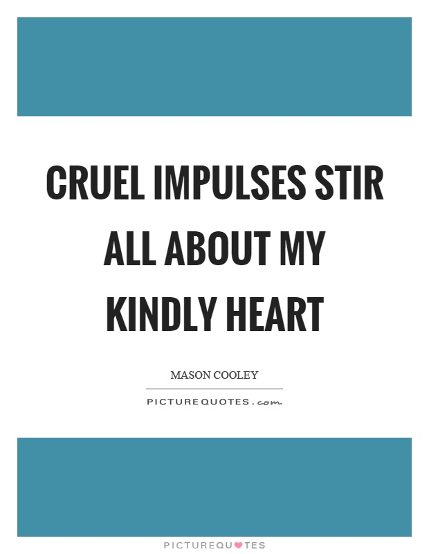 Cruel impulses stir all about my kindly heart Picture Quote #1