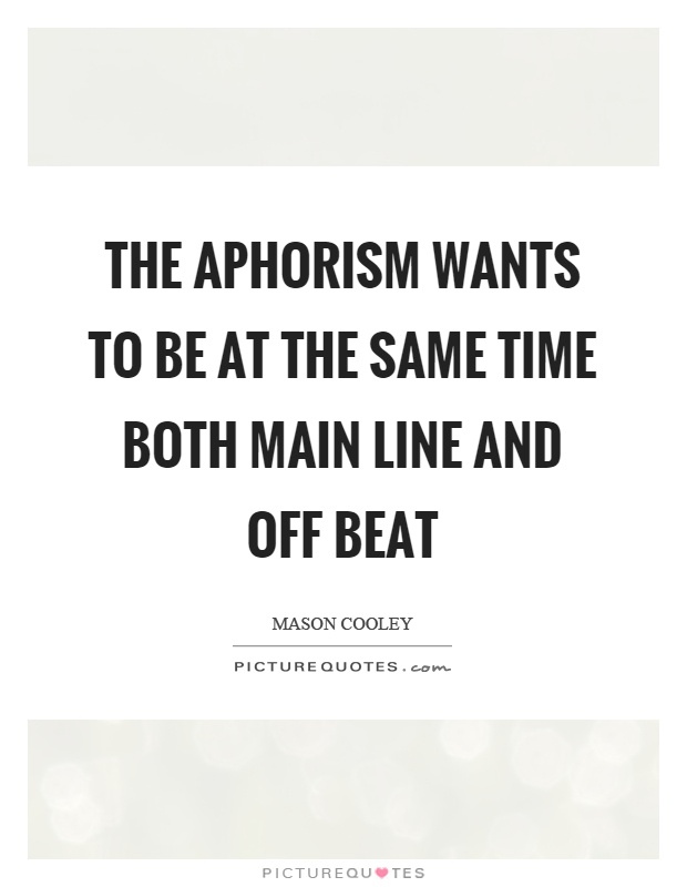 The aphorism wants to be at the same time both main line and off beat Picture Quote #1