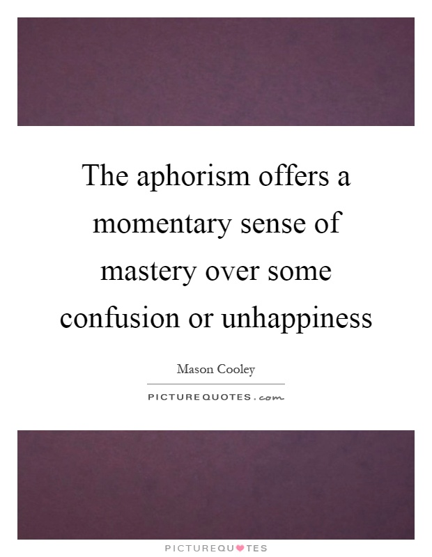 The aphorism offers a momentary sense of mastery over some confusion or unhappiness Picture Quote #1