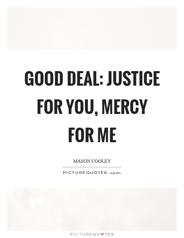 Good deal: justice for you, mercy for me Picture Quote #1