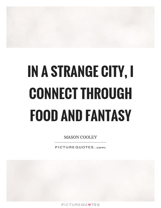 In a strange city, I connect through food and fantasy Picture Quote #1