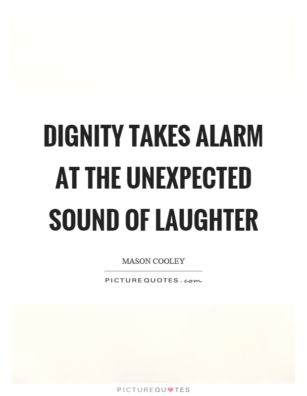 Dignity takes alarm at the unexpected sound of laughter Picture Quote #1