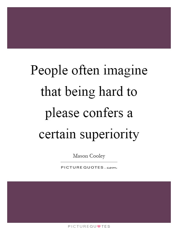 People often imagine that being hard to please confers a certain superiority Picture Quote #1