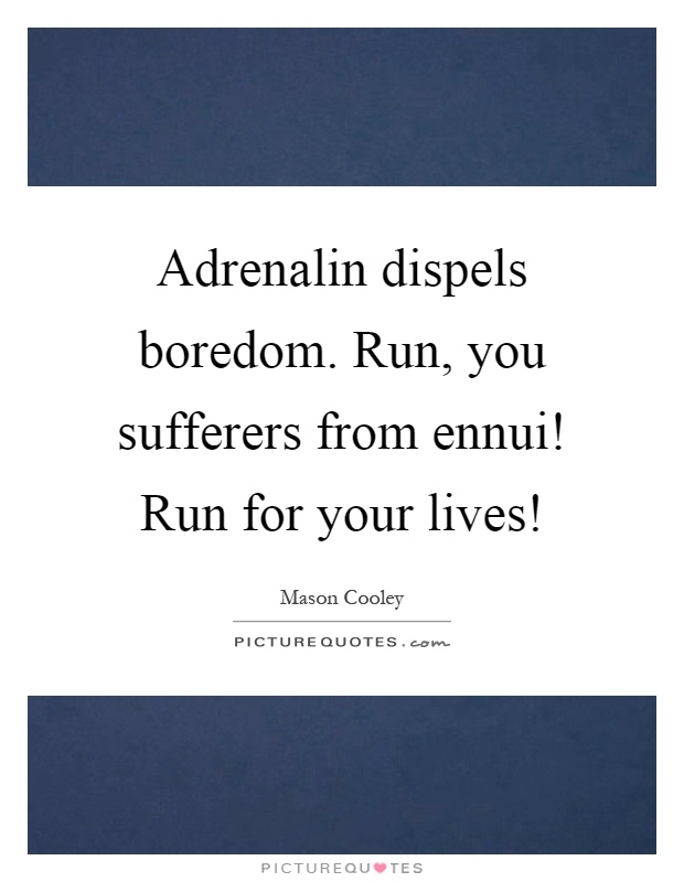 Adrenalin dispels boredom. Run, you sufferers from ennui! Run for your lives! Picture Quote #1
