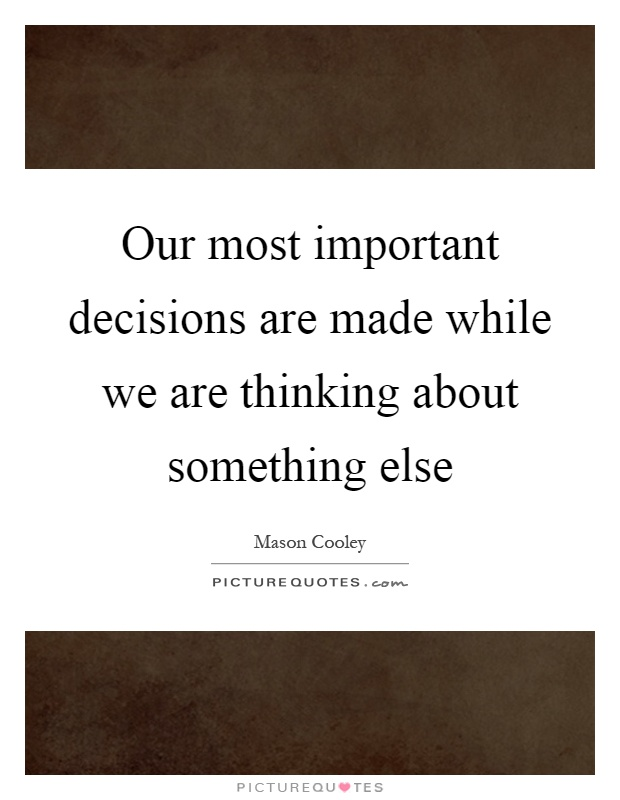 Our most important decisions are made while we are thinking about something else Picture Quote #1