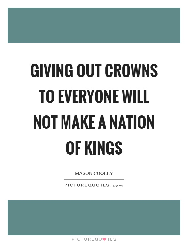 Giving out crowns to everyone will not make a nation of kings Picture Quote #1