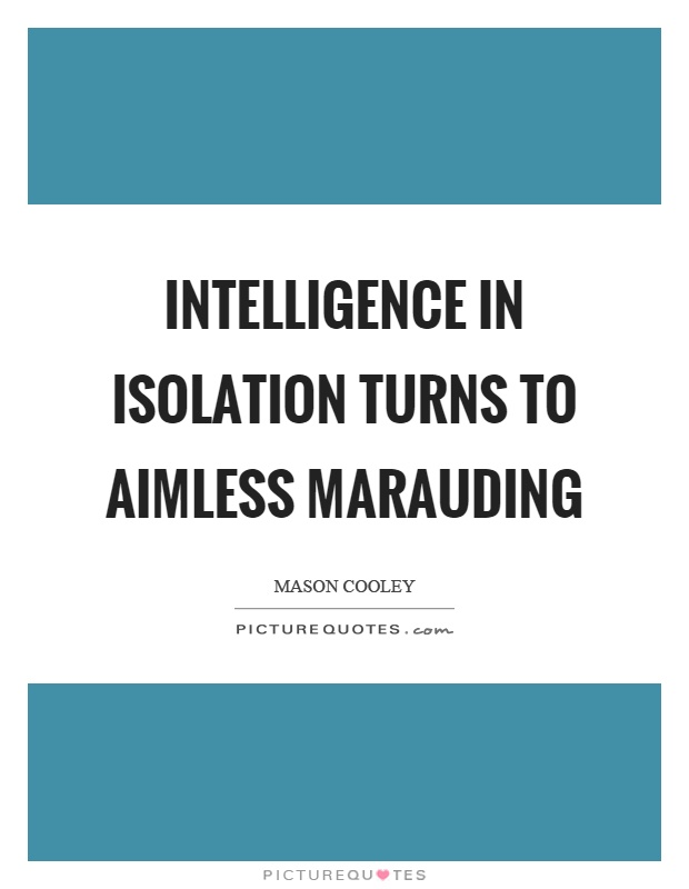 Intelligence in isolation turns to aimless marauding Picture Quote #1