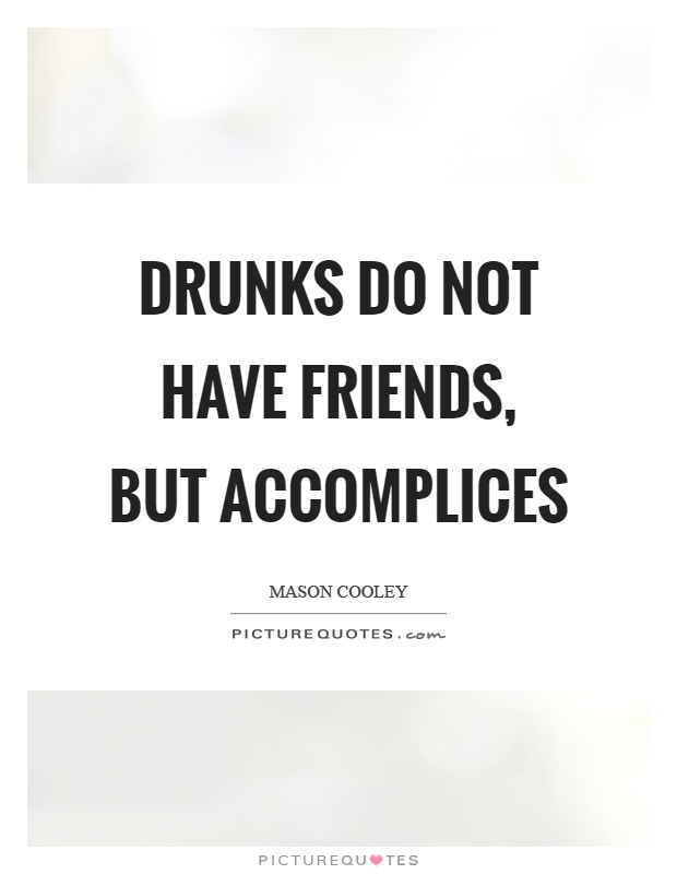 Drunks do not have friends, but accomplices Picture Quote #1