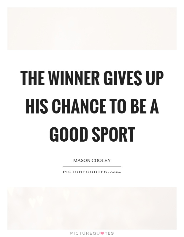 The winner gives up his chance to be a good sport Picture Quote #1