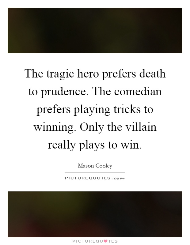 The tragic hero prefers death to prudence. The comedian prefers playing tricks to winning. Only the villain really plays to win Picture Quote #1