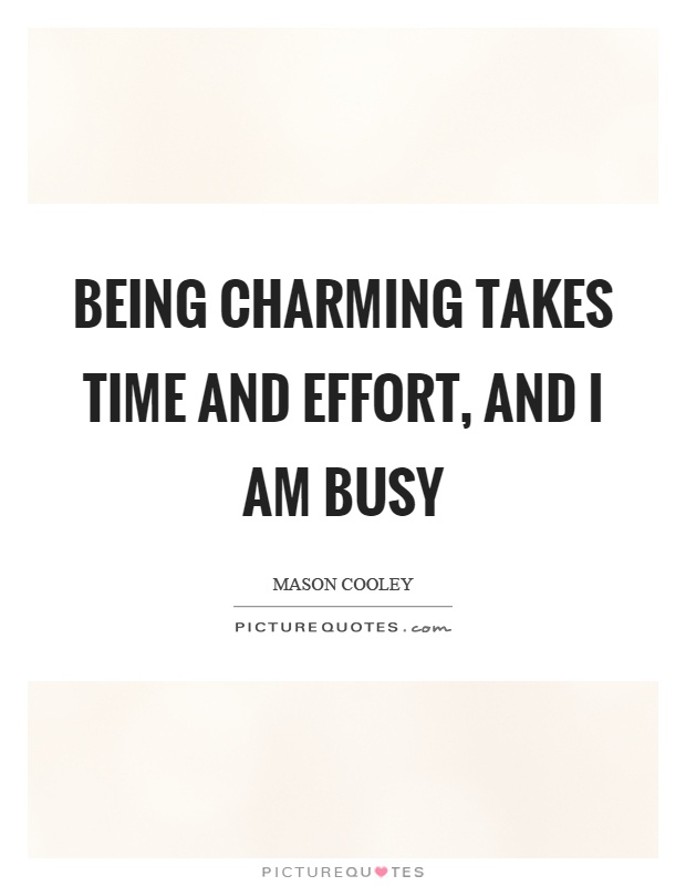 Being charming takes time and effort, and I am busy Picture Quote #1