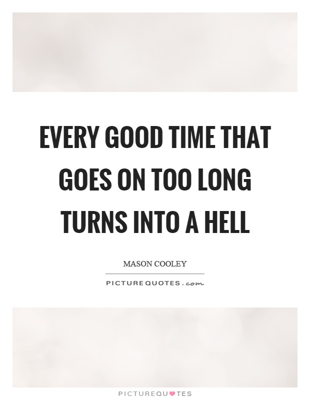 Every good time that goes on too long turns into a hell Picture Quote #1