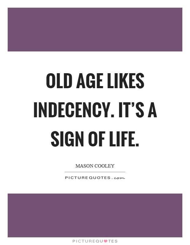 Old age likes indecency. It's a sign of life Picture Quote #1