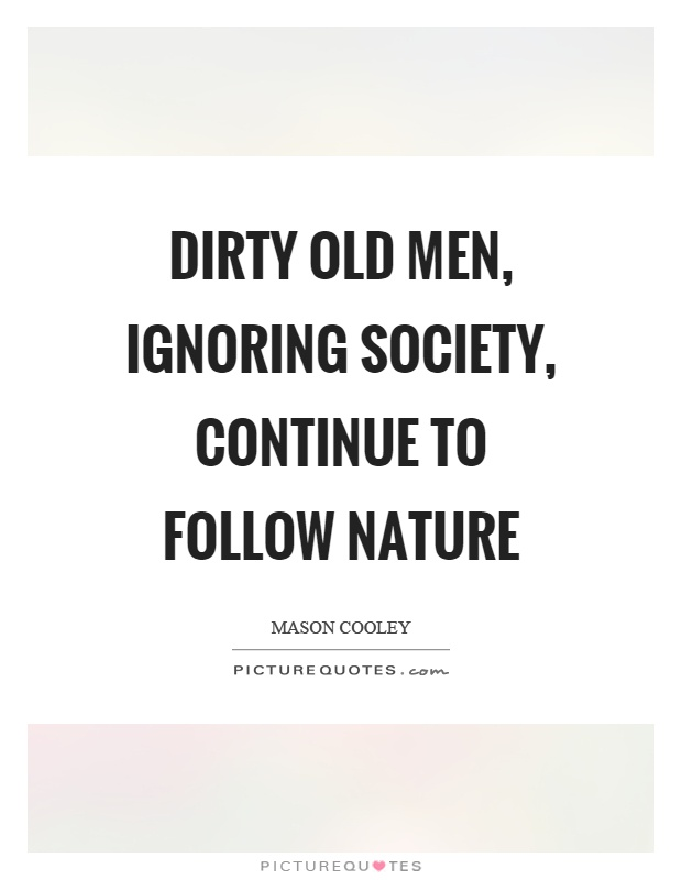 Dirty old men, ignoring society, continue to follow nature Picture Quote #1
