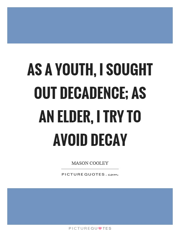 As a youth, I sought out decadence; as an elder, I try to avoid decay Picture Quote #1