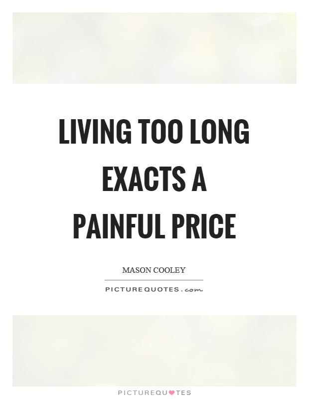 Living too long exacts a painful price Picture Quote #1
