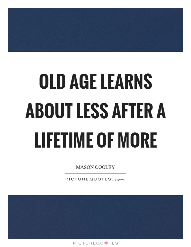 Old age learns about less after a lifetime of more Picture Quote #1