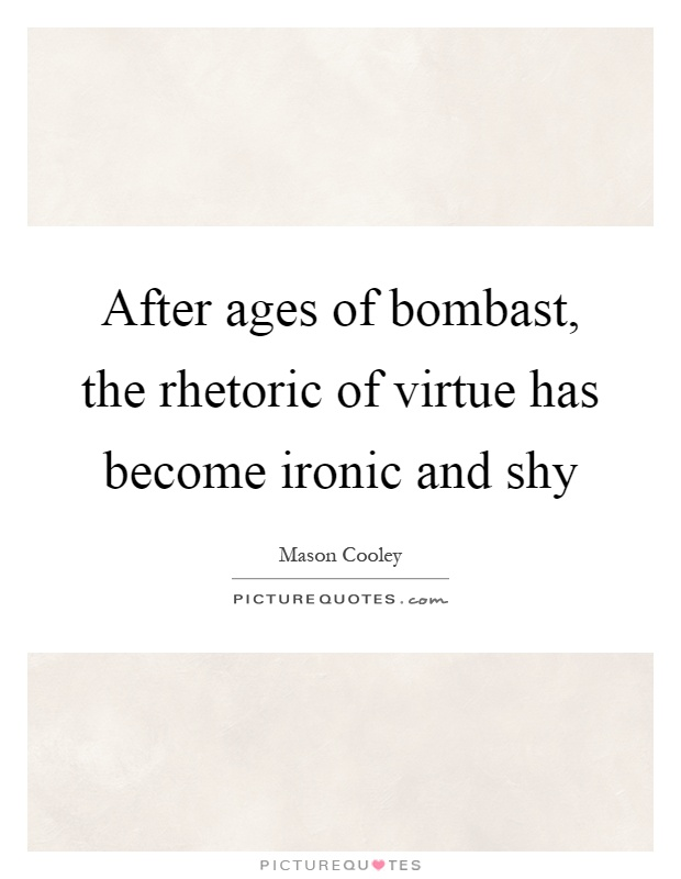 After ages of bombast, the rhetoric of virtue has become ironic and shy Picture Quote #1