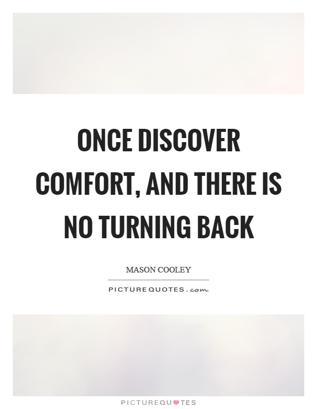 Once discover comfort, and there is no turning back Picture Quote #1